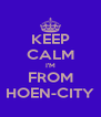 KEEP CALM I'M FROM HOEN-CITY - Personalised Poster A4 size