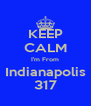 KEEP CALM I'm From Indianapolis 317 - Personalised Poster A4 size