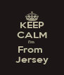 KEEP CALM I'm  From  Jersey - Personalised Poster A4 size