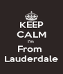 KEEP CALM I'm  From  Lauderdale - Personalised Poster A4 size