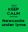 KEEP  CALM  I'M from Newcastle  under lyme - Personalised Poster A4 size
