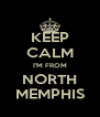 KEEP CALM I'M FROM  NORTH  MEMPHIS - Personalised Poster A4 size