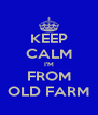 KEEP CALM I'M FROM OLD FARM - Personalised Poster A4 size