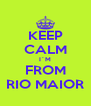 KEEP CALM I´M FROM RIO MAIOR - Personalised Poster A4 size