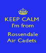 KEEP CALM  I'm from  Rossendale Air Cadets  - Personalised Poster A4 size