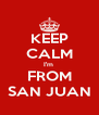 KEEP CALM I'm  FROM SAN JUAN - Personalised Poster A4 size