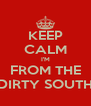 KEEP CALM I'M FROM THE DIRTY SOUTH - Personalised Poster A4 size