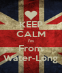KEEP CALM I'm From Water-Long - Personalised Poster A4 size