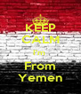 KEEP CALM I'm  From Yemen - Personalised Poster A4 size