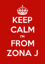 KEEP CALM I'M FROM ZONA J - Personalised Poster A4 size
