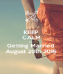 KEEP CALM I'm  Getting Married  August 20th 2016 - Personalised Poster A4 size
