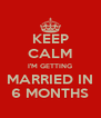 KEEP CALM I'M GETTING MARRIED IN 6 MONTHS - Personalised Poster A4 size