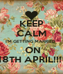 KEEP CALM I'M GETTING MARRIED   ON 18TH APRIL!!!  - Personalised Poster A4 size