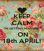 KEEP CALM I'M GETTING MARRIED   ON 18th APRIL! - Personalised Poster A4 size