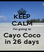 KEEP CALM I'm going to Cayo Coco in 26 days - Personalised Poster A4 size