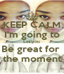 KEEP CALM I'm going to Let you Be great for   the moment  - Personalised Poster A4 size