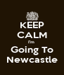 KEEP CALM I'm  Going To Newcastle - Personalised Poster A4 size