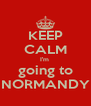 KEEP CALM I'm  going to NORMANDY - Personalised Poster A4 size