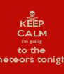 KEEP CALM i'm going to the meteors tonight - Personalised Poster A4 size