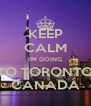 KEEP CALM I'M GOING TO TORONTO CANADA - Personalised Poster A4 size