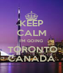 KEEP CALM I'M GOING  TORONTO CANADA - Personalised Poster A4 size