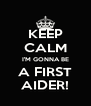 KEEP CALM I'M GONNA BE A FIRST AIDER! - Personalised Poster A4 size