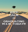 KEEP CALM I'M GRADUATING M.S.W. TODAY!!! - Personalised Poster A4 size