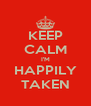 KEEP CALM I'M HAPPILY TAKEN - Personalised Poster A4 size