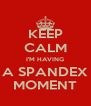 KEEP CALM I'M HAVING A SPANDEX MOMENT - Personalised Poster A4 size