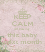 KEEP CALM I'm having  this baby next month - Personalised Poster A4 size