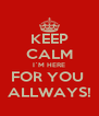 KEEP CALM I`M HERE FOR YOU  ALLWAYS! - Personalised Poster A4 size
