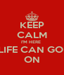 KEEP CALM I'M HERE  LIFE CAN GO  ON - Personalised Poster A4 size