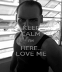 KEEP CALM I'M HERE... LOVE ME - Personalised Poster A4 size