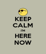 KEEP CALM I'M HERE NOW - Personalised Poster A4 size