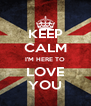 KEEP CALM I'M HERE TO LOVE YOU - Personalised Poster A4 size
