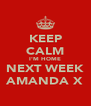 KEEP CALM I'M HOME NEXT WEEK AMANDA X - Personalised Poster A4 size