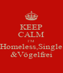 KEEP CALM I´M Homeless,Single &Vögelfrei - Personalised Poster A4 size