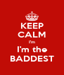 KEEP CALM I'm I'm the BADDEST - Personalised Poster A4 size