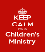 KEEP CALM I'm in Children's Ministry - Personalised Poster A4 size
