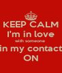 KEEP CALM I'm in love with someone  in my contact ON - Personalised Poster A4 size