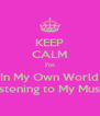 KEEP CALM I'm In My Own World Listening to My Music - Personalised Poster A4 size