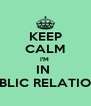 KEEP CALM I'M  IN  PUBLIC RELATIONS - Personalised Poster A4 size