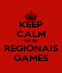 KEEP CALM I'M IN REGIONAIS GAMES - Personalised Poster A4 size