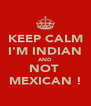 KEEP CALM I'M INDIAN AND NOT  MEXICAN ! - Personalised Poster A4 size