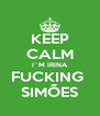 KEEP CALM I´M IRINA FUCKING  SIMÕES - Personalised Poster A4 size