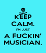 KEEP CALM. I'M JUST A FUCKIN' MUSICIAN. - Personalised Poster A4 size