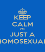 KEEP CALM I'M JUST A HOMOSEXUAL - Personalised Poster A4 size
