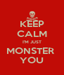 KEEP CALM I'M JUST MONSTER  YOU - Personalised Poster A4 size