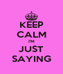 KEEP CALM I'M JUST SAYING - Personalised Poster A4 size