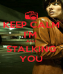 KEEP CALM I'M  JUST STALKING YOU - Personalised Poster A4 size